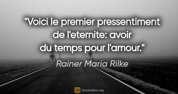 "Rainer Maria Rilke citation: ""Voici le premier pressentiment de l'eternite: avoir du temps..."""