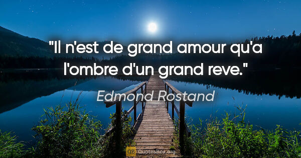 "Edmond Rostand citation: ""Il n'est de grand amour qu'a l'ombre d'un grand reve."""