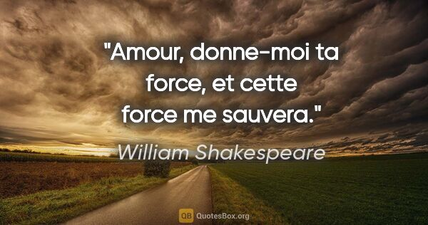 "William Shakespeare citation: ""Amour, donne-moi ta force, et cette force me sauvera."""
