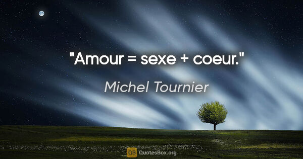 "Michel Tournier citation: ""Amour = sexe + coeur."""