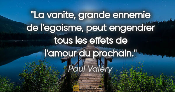 "Paul Valéry citation: ""La vanite, grande ennemie de l'egoisme, peut engendrer tous..."""