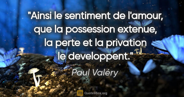 "Paul Valéry citation: ""Ainsi le sentiment de l'amour, que la possession extenue, la..."""