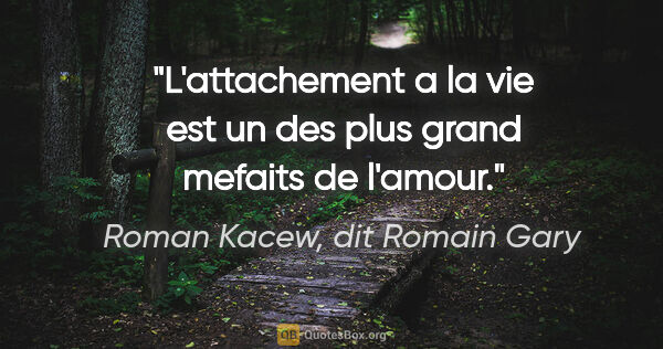 "Roman Kacew, dit Romain Gary citation: ""L'attachement a la vie est un des plus grand mefaits de l'amour."""