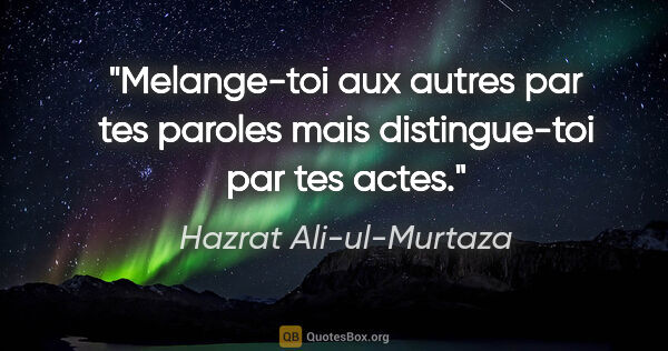 "Hazrat Ali-ul-Murtaza citation: ""Melange-toi aux autres par tes paroles mais distingue-toi par..."""