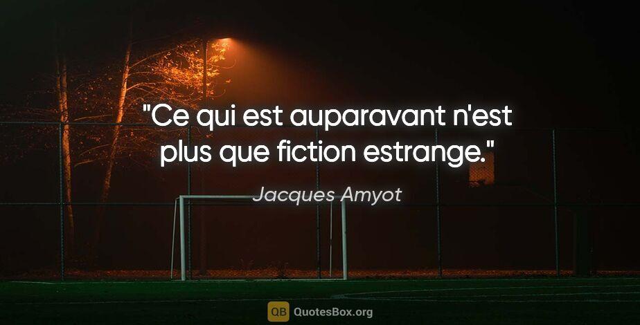 """Jacques Amyot citation: """"Ce qui est auparavant n'est plus que fiction estrange."""""""