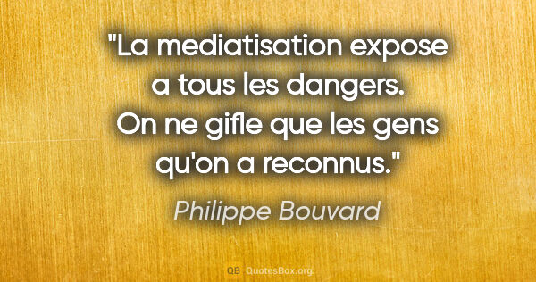 "Philippe Bouvard citation: ""La mediatisation expose a tous les dangers. On ne gifle que..."""