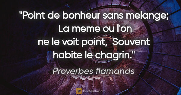 "Proverbes flamands citation: ""Point de bonheur sans melange;  La meme ou l'on ne le voit..."""