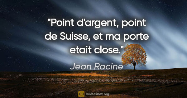 "Jean Racine citation: ""Point d'argent, point de Suisse, et ma porte etait close."""