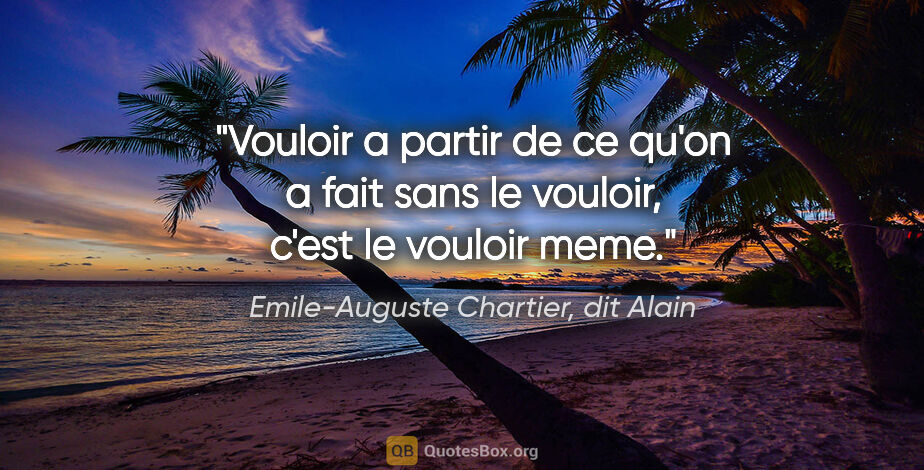 """Emile-Auguste Chartier, dit Alain citation: """"Vouloir a partir de ce qu'on a fait sans le vouloir, c'est le..."""""""