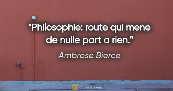 "Ambrose Bierce citation: ""Philosophie: route qui mene de nulle part a rien."""