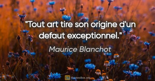 "Maurice Blanchot citation: ""Tout art tire son origine d'un defaut exceptionnel."""