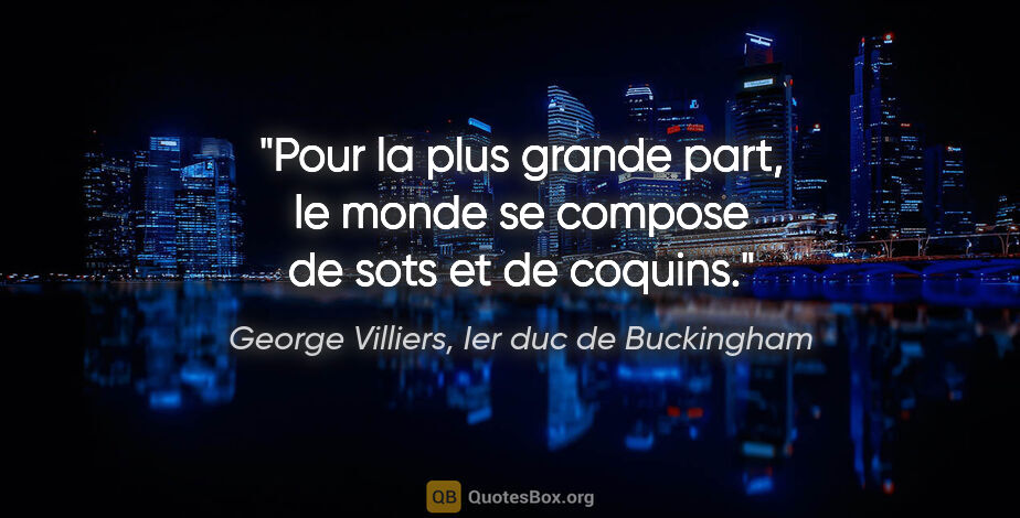 "George Villiers, Ier duc de Buckingham citation: ""Pour la plus grande part, le monde se compose de sots et de..."""