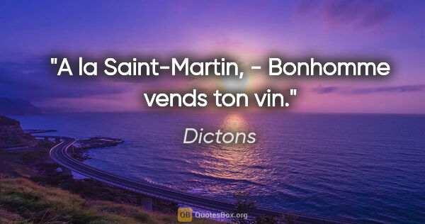 "Dictons citation: ""A la Saint-Martin, - Bonhomme vends ton vin."""
