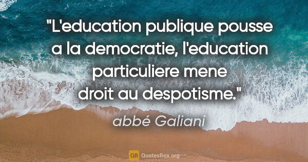 "abbé Galiani citation: ""L'education publique pousse a la democratie, l'education..."""