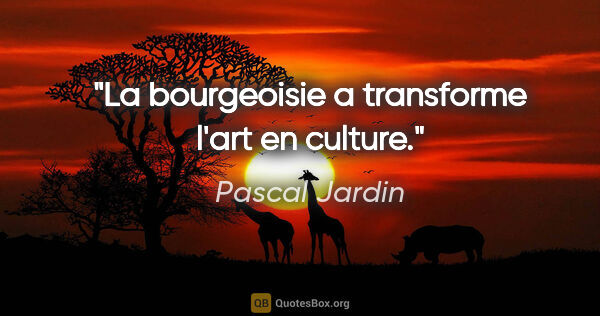 "Pascal Jardin citation: ""La bourgeoisie a transforme l'art en culture."""