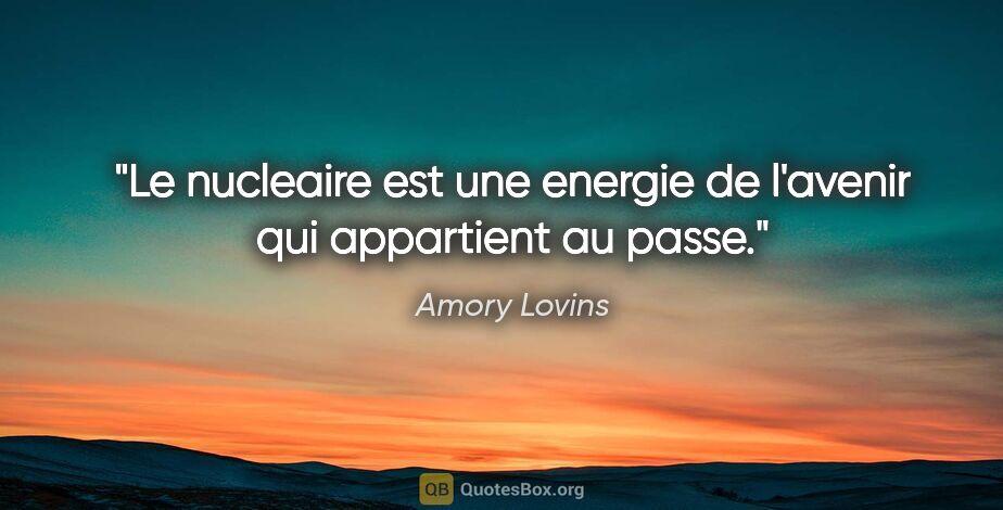 """Amory Lovins citation: """"Le nucleaire est une energie de l'avenir qui appartient au passe."""""""