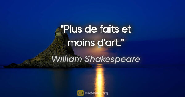 "William Shakespeare citation: ""Plus de faits et moins d'art."""