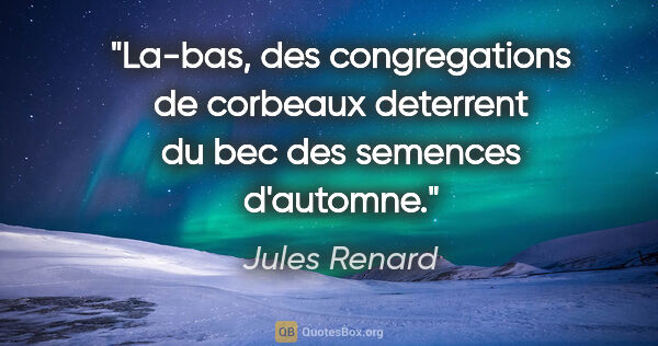 "Jules Renard citation: ""La-bas, des congregations de corbeaux deterrent du bec des..."""
