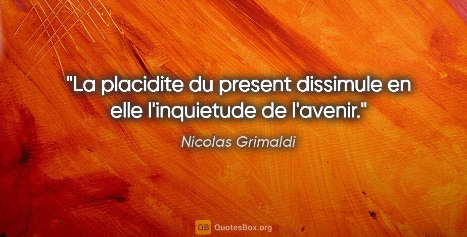 "Nicolas Grimaldi citation: ""La placidite du present dissimule en elle l'inquietude de..."""