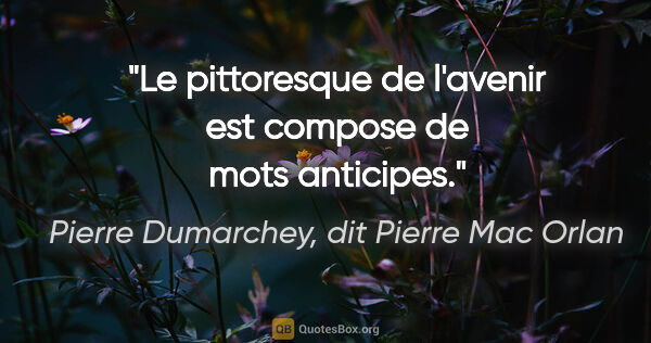 "Pierre Dumarchey, dit Pierre Mac Orlan citation: ""Le pittoresque de l'avenir est compose de mots anticipes."""
