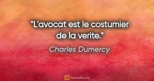 "Charles Dumercy citation: ""L'avocat est le costumier de la verite."""