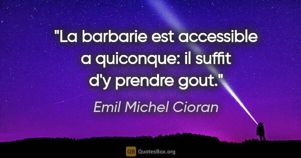 "Emil Michel Cioran citation: ""La barbarie est accessible a quiconque: il suffit d'y prendre..."""