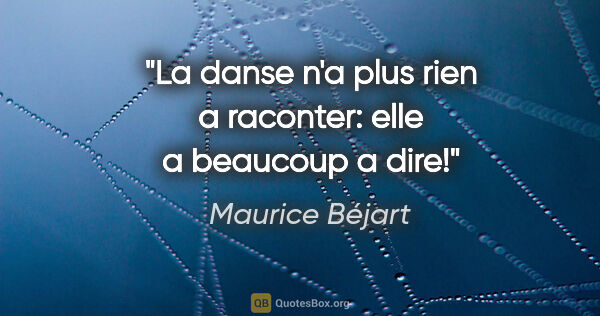 "Maurice Béjart citation: ""La danse n'a plus rien a raconter: elle a beaucoup a dire!"""