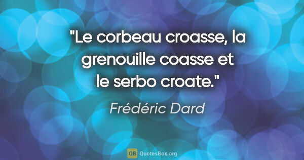 "Frédéric Dard citation: ""Le corbeau croasse, la grenouille coasse et le serbo croate."""
