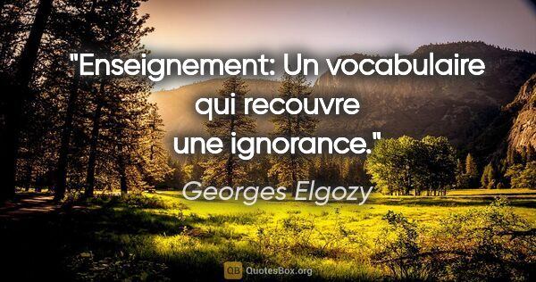 "Georges Elgozy citation: ""Enseignement: Un vocabulaire qui recouvre une ignorance."""