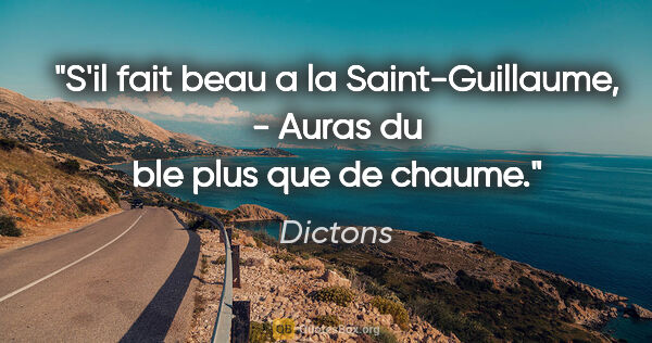 "Dictons citation: ""S'il fait beau a la Saint-Guillaume, - Auras du ble plus que..."""