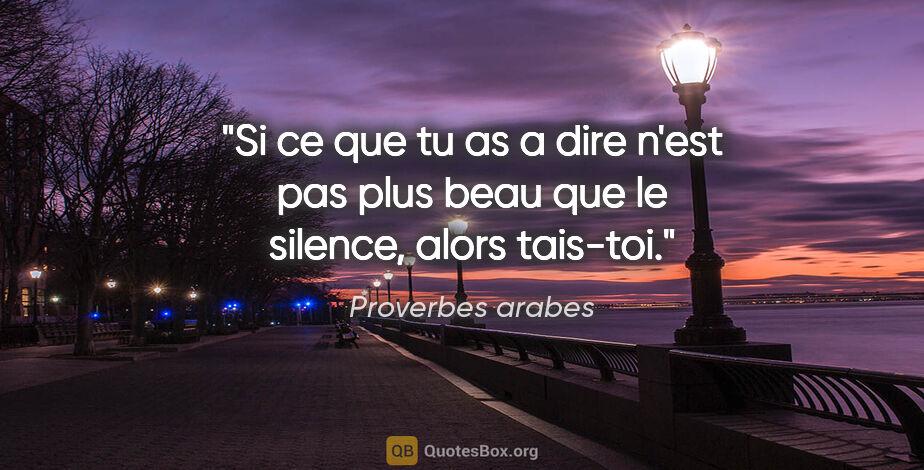 """Proverbes arabes citation: """"Si ce que tu as a dire n'est pas plus beau que le silence,..."""""""