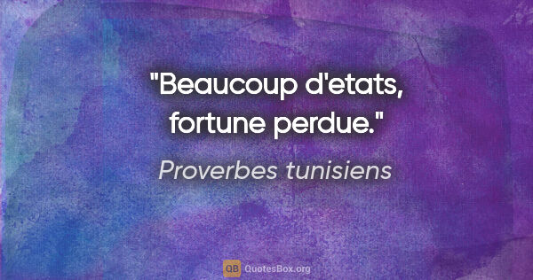 "Proverbes tunisiens citation: ""Beaucoup d'etats, fortune perdue."""