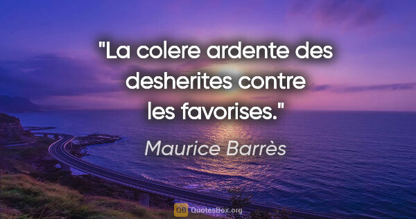 "Maurice Barrès citation: ""La colere ardente des desherites contre les favorises."""
