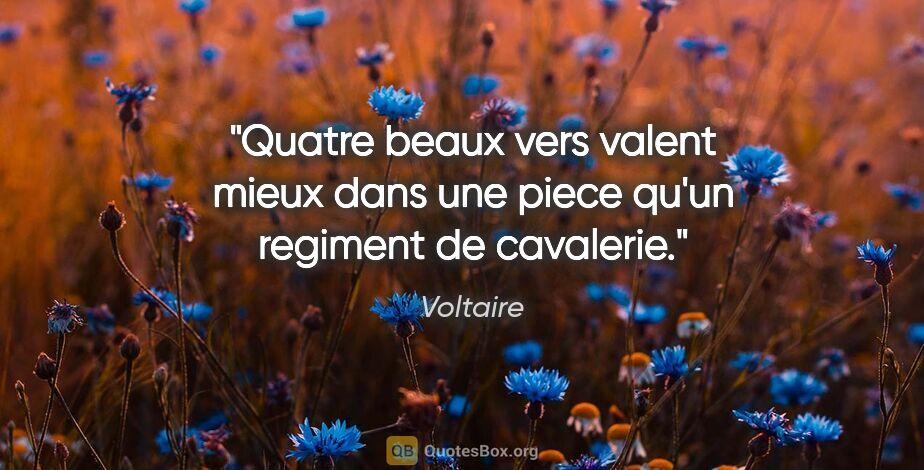 """Voltaire citation: """"Quatre beaux vers valent mieux dans une piece qu'un regiment..."""""""