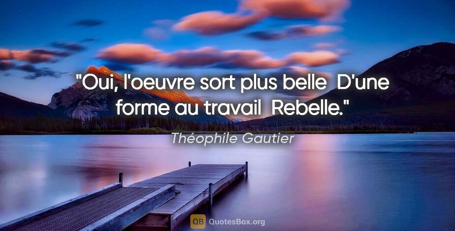 """Théophile Gautier citation: """"Oui, l'oeuvre sort plus belle  D'une forme au travail  Rebelle."""""""