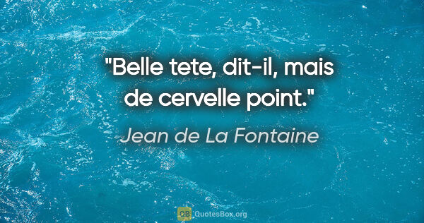 "Jean de La Fontaine citation: ""Belle tete, dit-il, mais de cervelle point."""