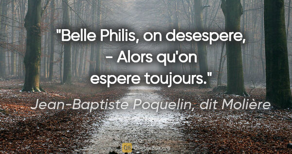"Jean-Baptiste Poquelin, dit Molière citation: ""Belle Philis, on desespere, - Alors qu'on espere toujours."""