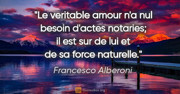 "Francesco Alberoni citation: ""Le veritable amour n'a nul besoin d'actes notaries; il est sur..."""