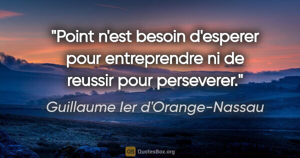"Guillaume Ier d'Orange-Nassau citation: ""Point n'est besoin d'esperer pour entreprendre ni de reussir..."""