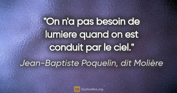 "Jean-Baptiste Poquelin, dit Molière citation: ""On n'a pas besoin de lumiere quand on est conduit par le ciel."""