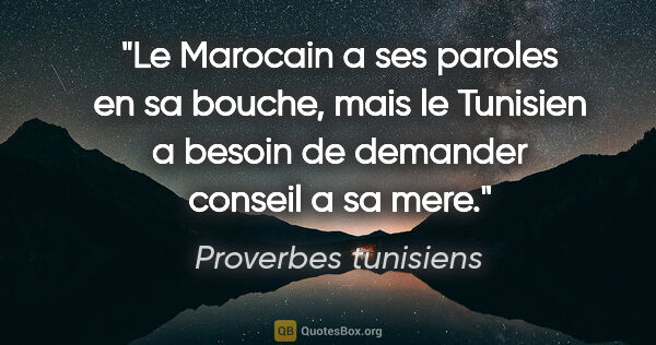 "Proverbes tunisiens citation: ""Le Marocain a ses paroles en sa bouche, mais le Tunisien a..."""