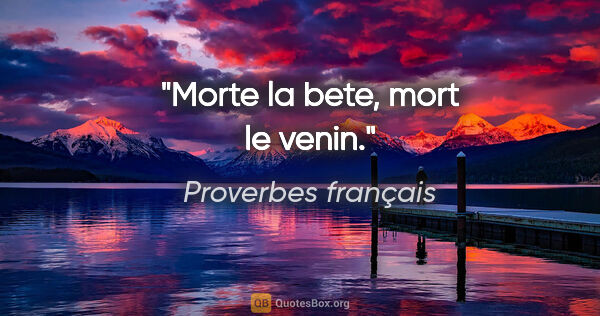 "Proverbes français citation: ""Morte la bete, mort le venin."""