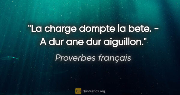 "Proverbes français citation: ""La charge dompte la bete. - A dur ane dur aiguillon."""