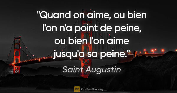 "Saint Augustin citation: ""Quand on aime, ou bien l'on n'a point de peine, ou bien l'on..."""