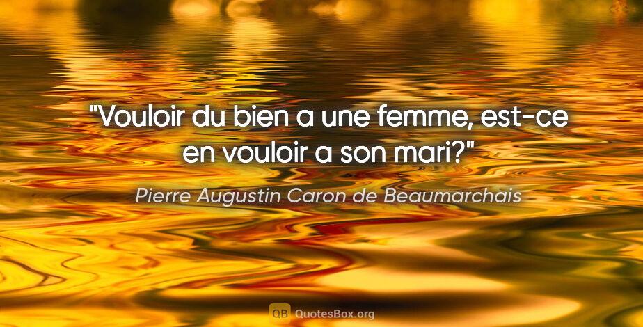 """Pierre Augustin Caron de Beaumarchais citation: """"Vouloir du bien a une femme, est-ce en vouloir a son mari?"""""""