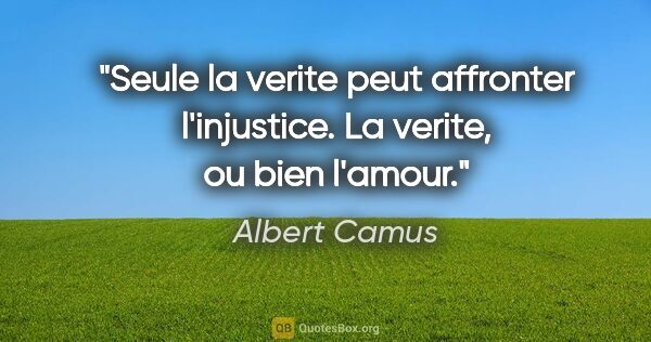 "Albert Camus citation: ""Seule la verite peut affronter l'injustice. La verite, ou bien..."""