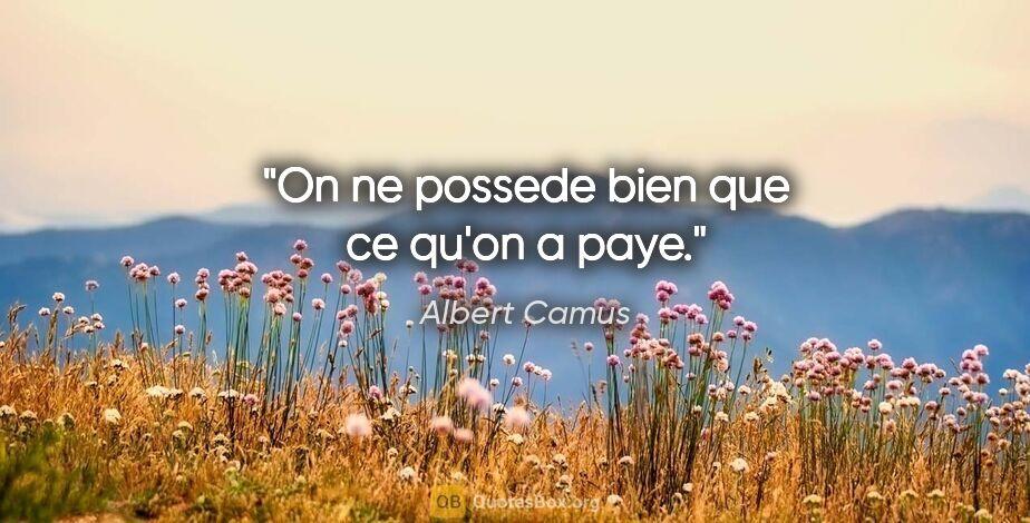 """Albert Camus citation: """"On ne possede bien que ce qu'on a paye."""""""