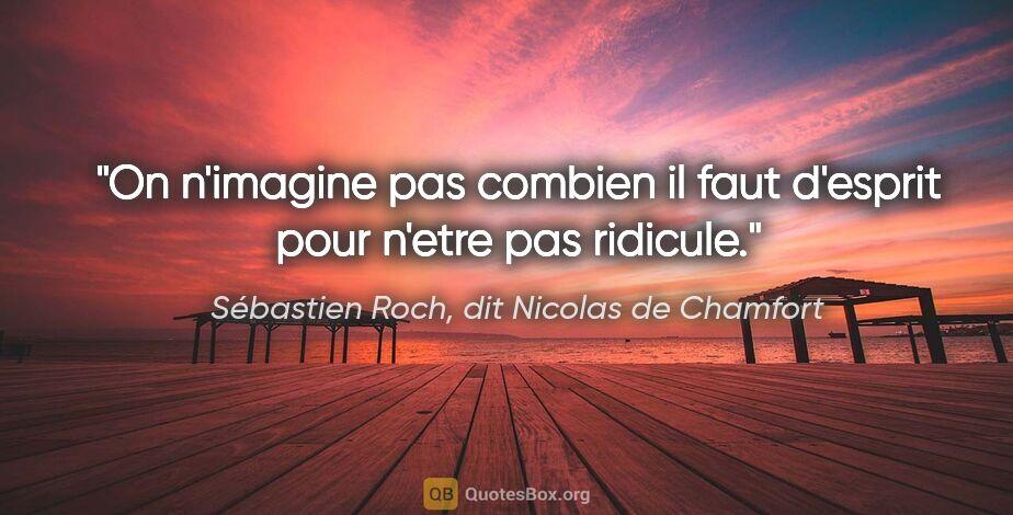 """Sébastien Roch, dit Nicolas de Chamfort citation: """"On n'imagine pas combien il faut d'esprit pour n'etre pas..."""""""