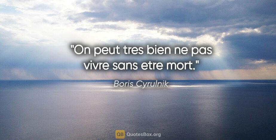 """Boris Cyrulnik citation: """"On peut tres bien ne pas vivre sans etre mort."""""""