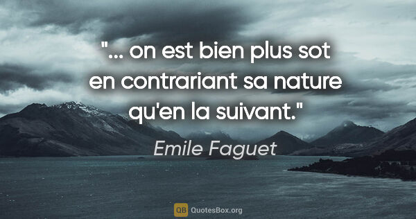 "Emile Faguet citation: "" on est bien plus sot en contrariant sa nature qu'en la..."""